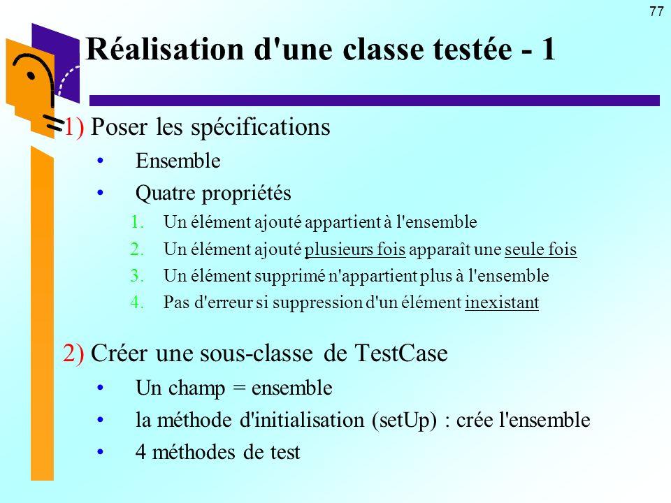 77 Réalisation d une classe testée - 1 1) Poser les spécifications Ensemble Quatre propriétés 1.Un élément ajouté appartient à l ensemble 2.Un élément ajouté plusieurs fois apparaît une seule fois 3.Un élément supprimé n appartient plus à l ensemble 4.Pas d erreur si suppression d un élément inexistant 2) Créer une sous-classe de TestCase Un champ = ensemble la méthode d initialisation (setUp) : crée l ensemble 4 méthodes de test