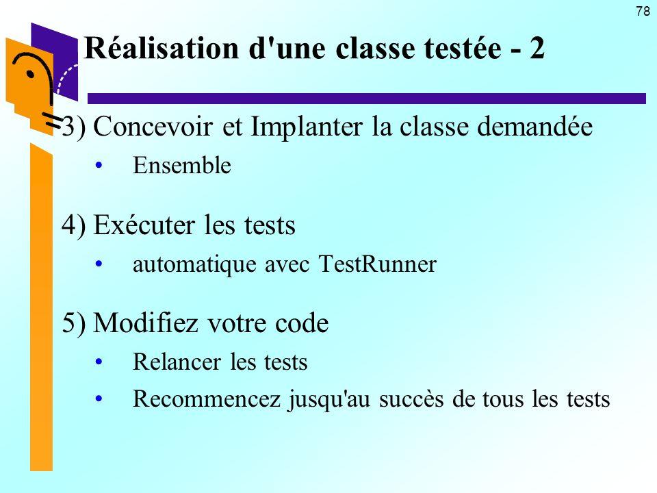 78 Réalisation d une classe testée - 2 3) Concevoir et Implanter la classe demandée Ensemble 4) Exécuter les tests automatique avec TestRunner 5) Modifiez votre code Relancer les tests Recommencez jusqu au succès de tous les tests