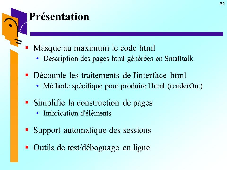 82 Présentation Masque au maximum le code html Description des pages html générées en Smalltalk Découple les traitements de l interface html Méthode spécifique pour produire l html (renderOn:) Simplifie la construction de pages Imbrication d éléments Support automatique des sessions Outils de test/déboguage en ligne