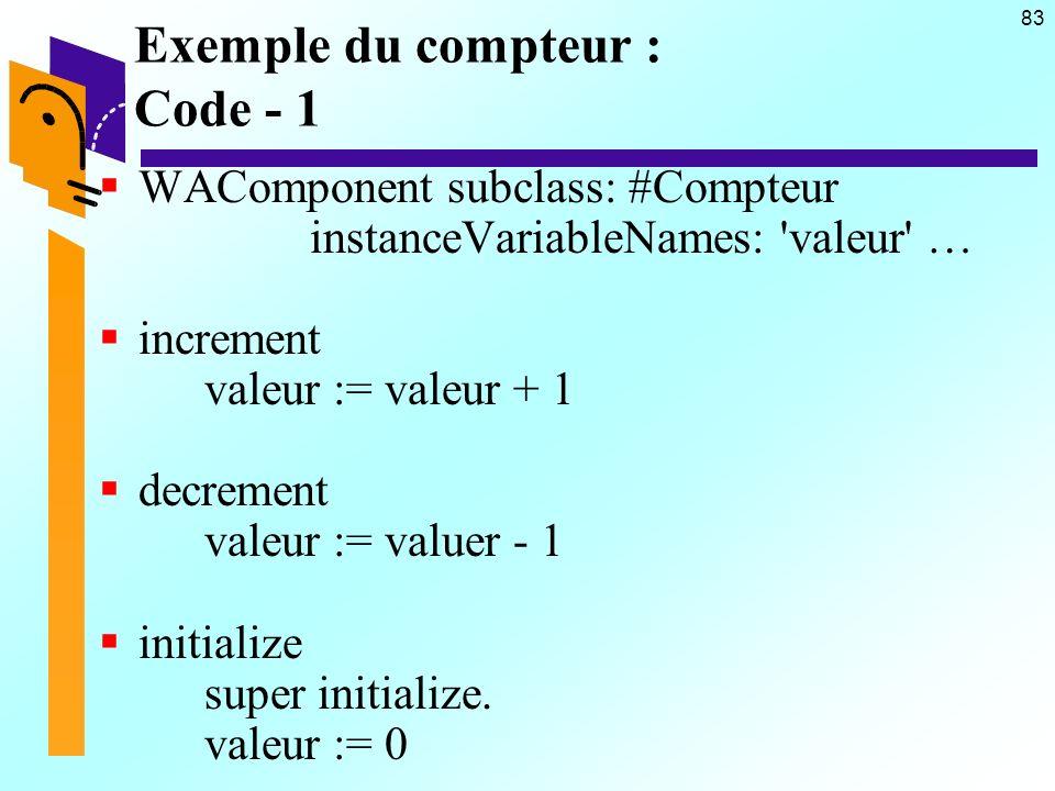 83 Exemple du compteur : Code - 1 WAComponent subclass: #Compteur instanceVariableNames: valeur … increment valeur := valeur + 1 decrement valeur := valuer - 1 initialize super initialize.
