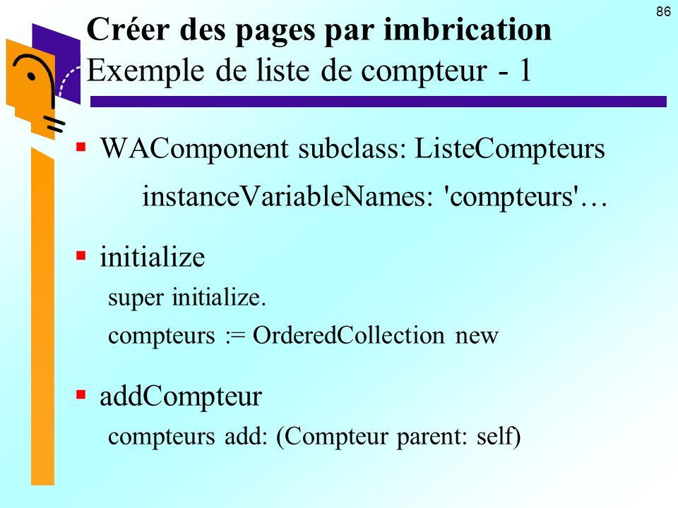 86 Créer des pages par imbrication Exemple de liste de compteur - 1 WAComponent subclass: ListeCompteurs instanceVariableNames: compteurs … initialize super initialize.