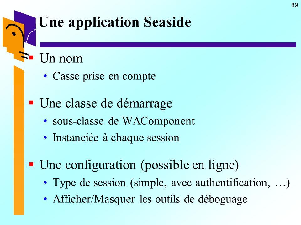 89 Une application Seaside Un nom Casse prise en compte Une classe de démarrage sous-classe de WAComponent Instanciée à chaque session Une configurati