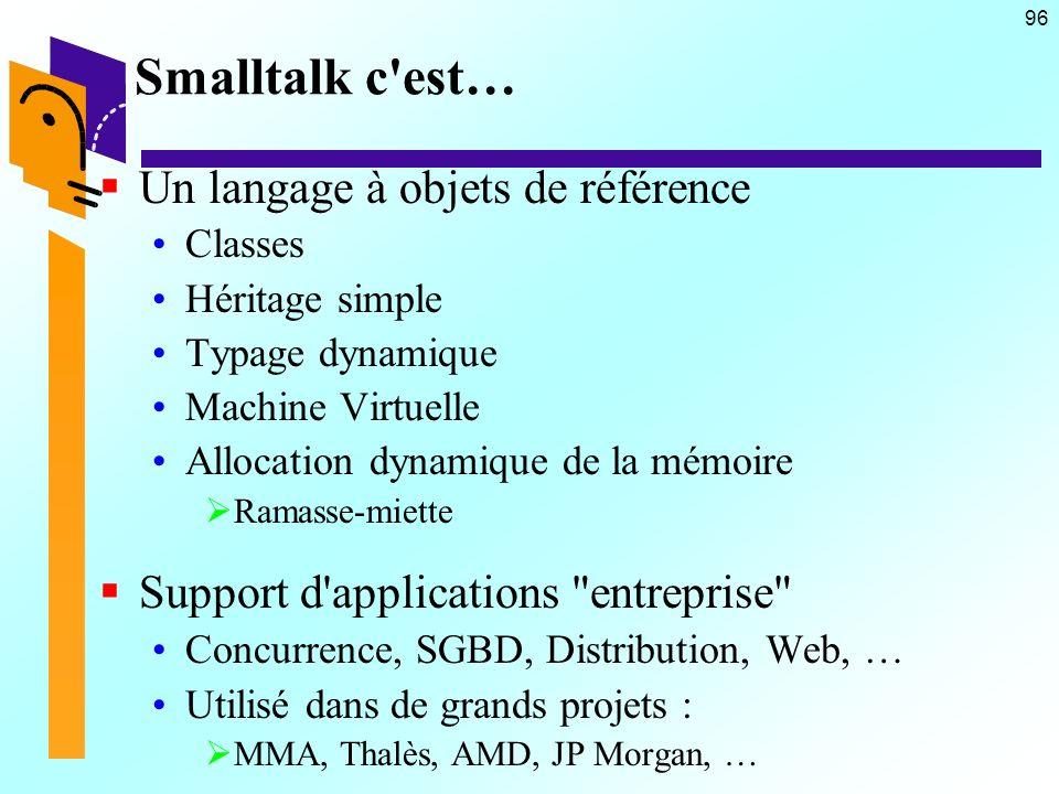96 Smalltalk c est… Un langage à objets de référence Classes Héritage simple Typage dynamique Machine Virtuelle Allocation dynamique de la mémoire Ramasse-miette Support d applications entreprise Concurrence, SGBD, Distribution, Web, … Utilisé dans de grands projets : MMA, Thalès, AMD, JP Morgan, …