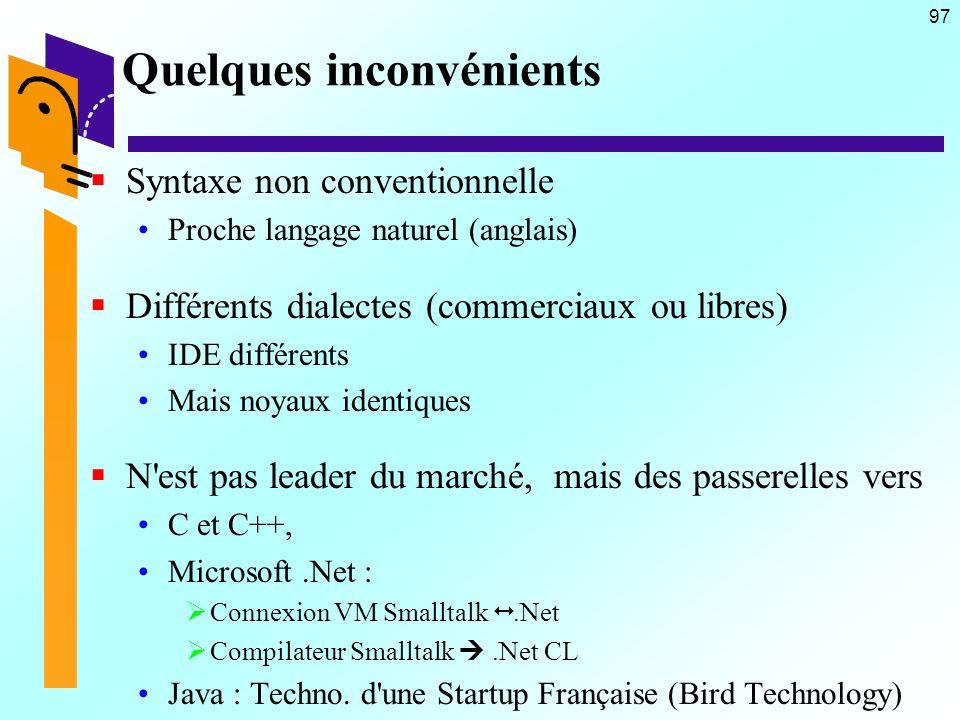 97 Quelques inconvénients Syntaxe non conventionnelle Proche langage naturel (anglais) Différents dialectes (commerciaux ou libres) IDE différents Mais noyaux identiques N est pas leader du marché, mais des passerelles vers C et C++, Microsoft.Net : Connexion VM Smalltalk.Net Compilateur Smalltalk.Net CL Java : Techno.