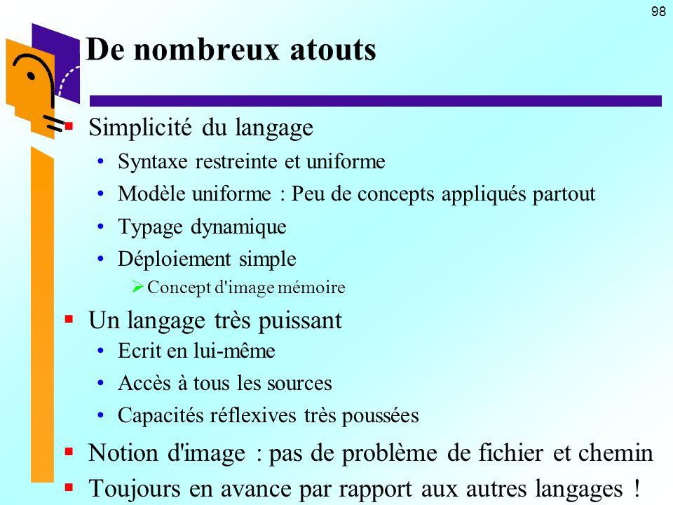98 De nombreux atouts Simplicité du langage Syntaxe restreinte et uniforme Modèle uniforme : Peu de concepts appliqués partout Typage dynamique Déploi