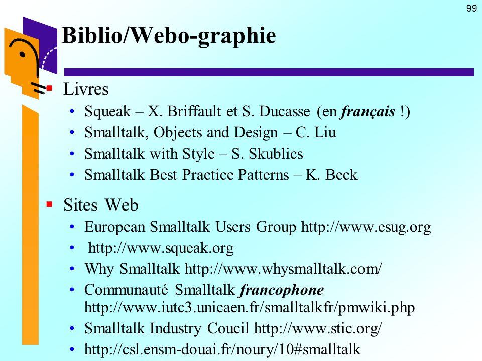 99 Biblio/Webo-graphie Livres Squeak – X. Briffault et S. Ducasse (en français !) Smalltalk, Objects and Design – C. Liu Smalltalk with Style – S. Sku