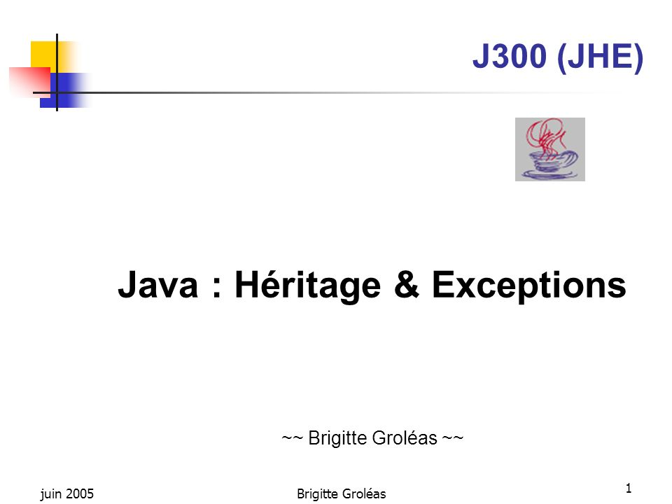 juin 2005Brigitte Groléas 1 J300 (JHE) Java : Héritage & Exceptions ~~ Brigitte Groléas ~~