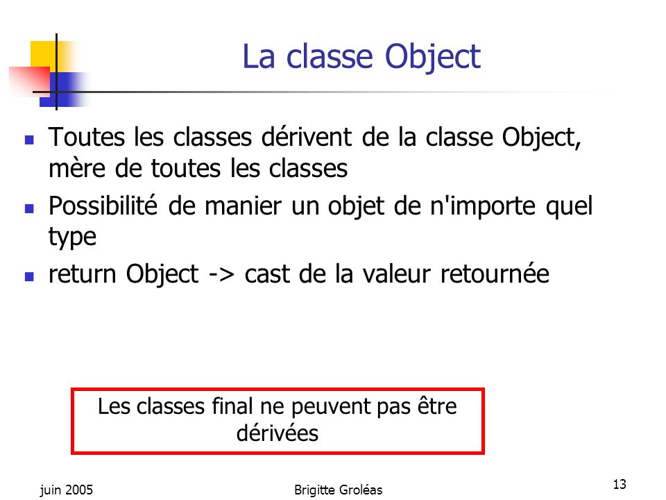 juin 2005Brigitte Groléas 13 La classe Object Toutes les classes dérivent de la classe Object, mère de toutes les classes Possibilité de manier un obj