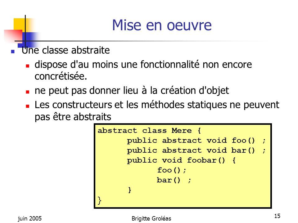 juin 2005Brigitte Groléas 15 Mise en oeuvre Une classe abstraite dispose d'au moins une fonctionnalité non encore concrétisée. ne peut pas donner lieu