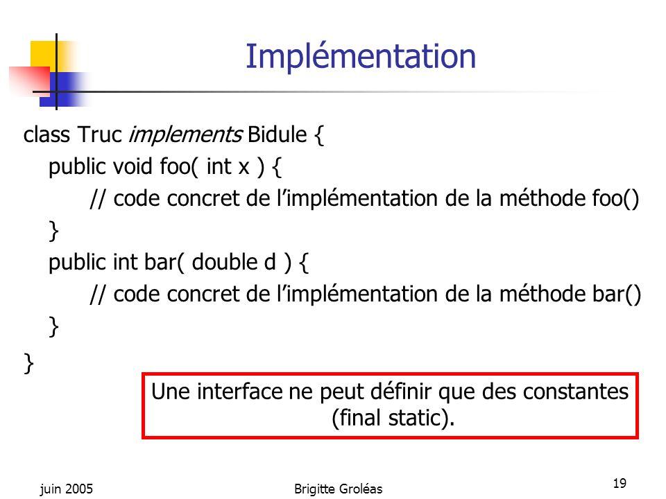 juin 2005Brigitte Groléas 19 Implémentation class Truc implements Bidule { public void foo( int x ) { // code concret de limplémentation de la méthode