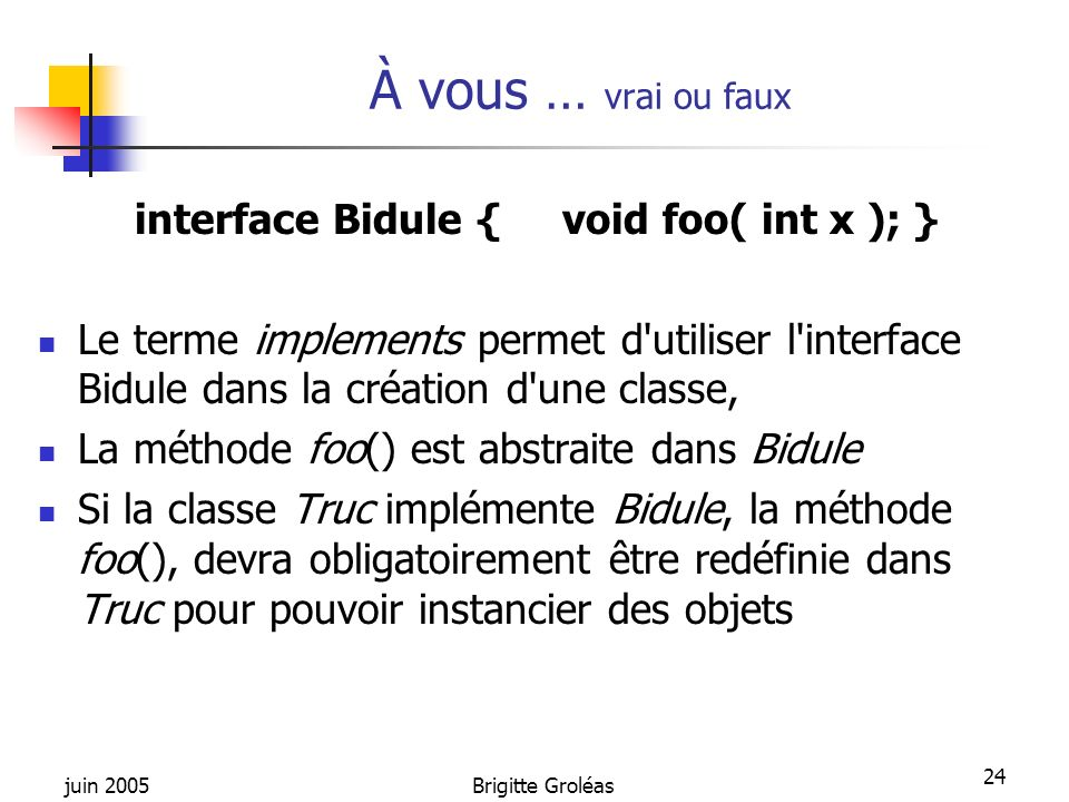 juin 2005Brigitte Groléas 24 À vous … vrai ou faux interface Bidule { void foo( int x ); } Le terme implements permet d'utiliser l'interface Bidule da