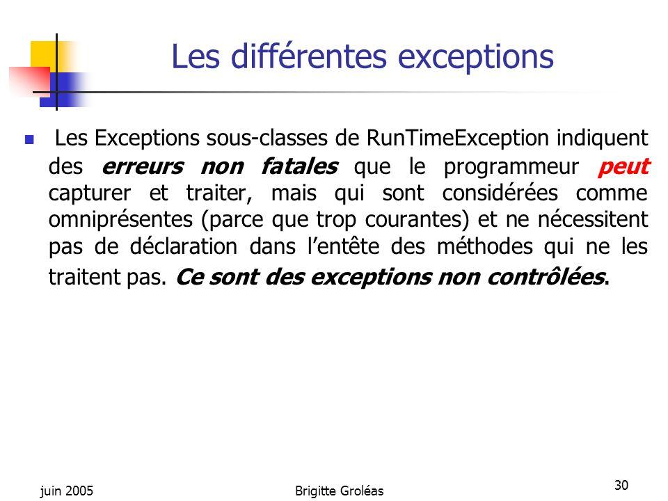 juin 2005Brigitte Groléas 30 Les différentes exceptions Les Exceptions sous-classes de RunTimeException indiquent des erreurs non fatales que le progr