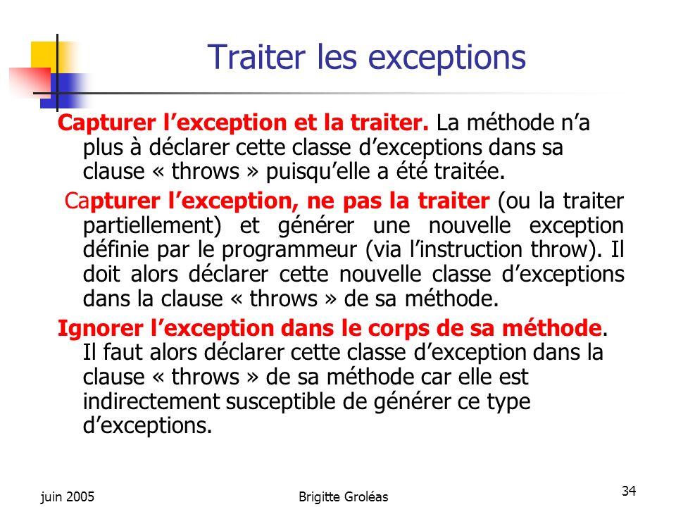 juin 2005Brigitte Groléas 34 Traiter les exceptions Capturer lexception et la traiter. La méthode na plus à déclarer cette classe dexceptions dans sa