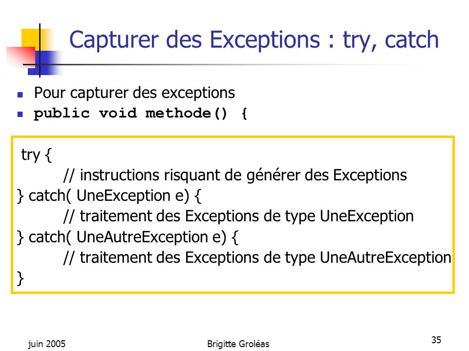 juin 2005Brigitte Groléas 35 Capturer des Exceptions : try, catch Pour capturer des exceptions public void methode() { try { // instructions risquant