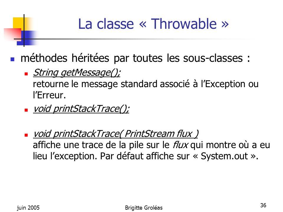 juin 2005Brigitte Groléas 36 La classe « Throwable » méthodes héritées par toutes les sous-classes : String getMessage(); retourne le message standard