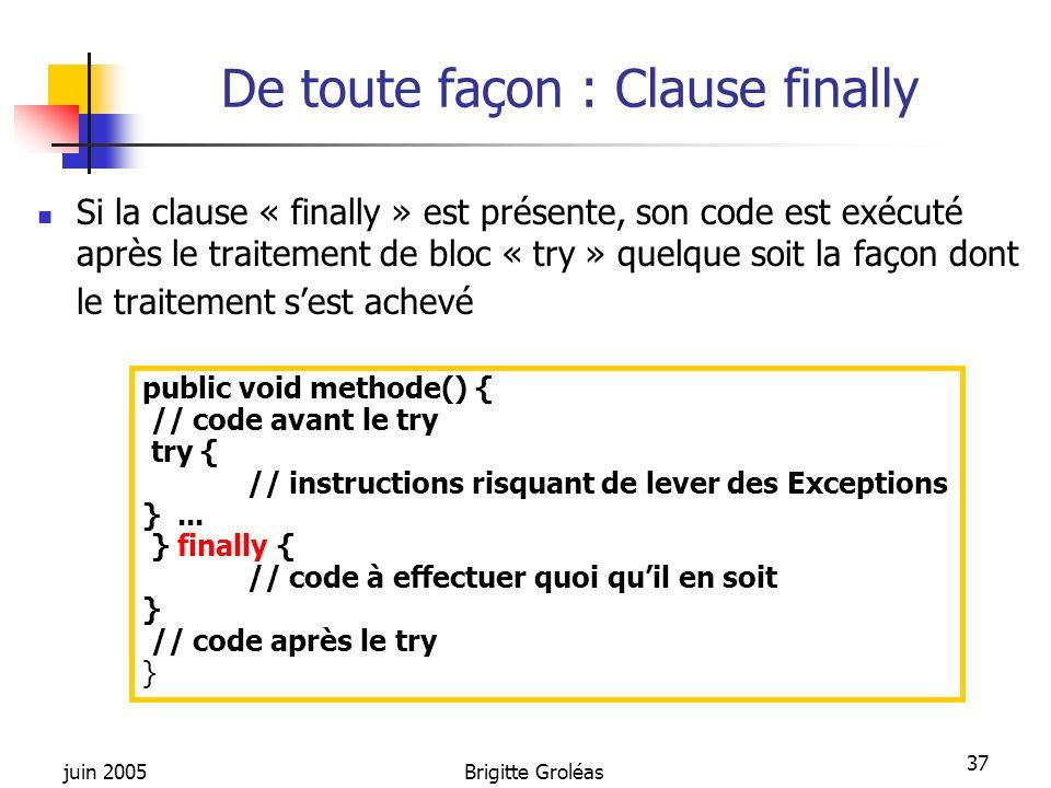 juin 2005Brigitte Groléas 37 De toute façon : Clause finally Si la clause « finally » est présente, son code est exécuté après le traitement de bloc «
