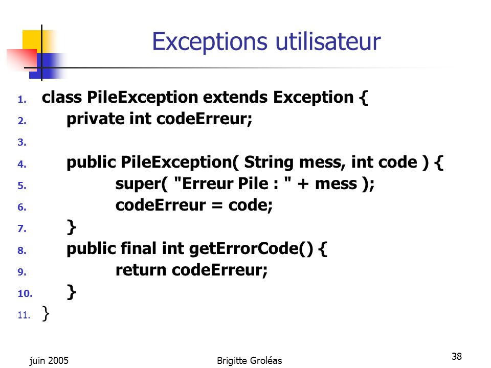 juin 2005Brigitte Groléas 38 Exceptions utilisateur 1. class PileException extends Exception { 2. private int codeErreur; 3. 4. public PileException(