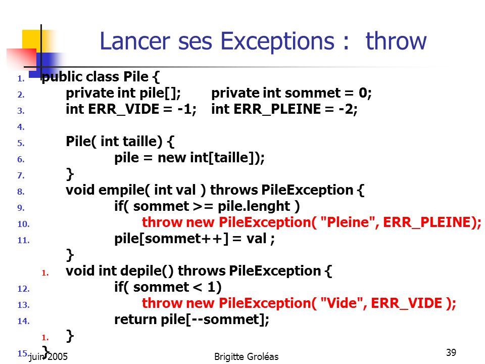 juin 2005Brigitte Groléas 39 Lancer ses Exceptions : throw 1. public class Pile { 2. private int pile[]; private int sommet = 0; 3. int ERR_VIDE = -1;