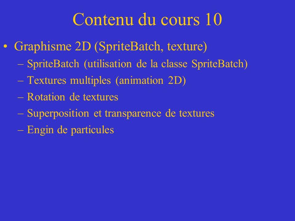 Contenu du cours 10 Graphisme 2D (SpriteBatch, texture) –SpriteBatch (utilisation de la classe SpriteBatch) –Textures multiples (animation 2D) –Rotati