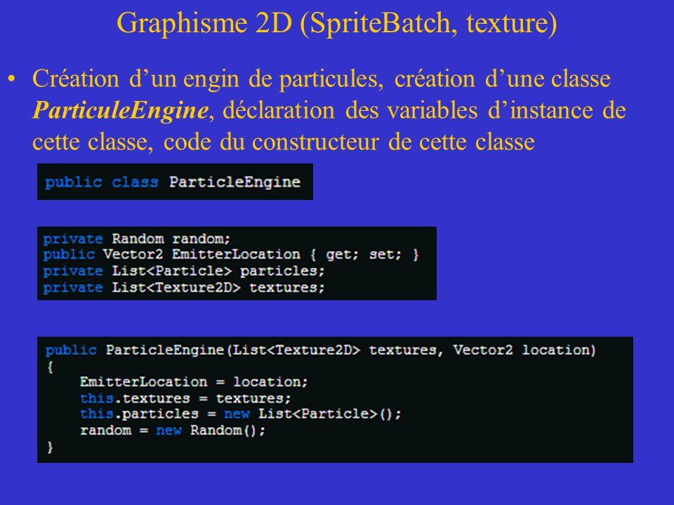 Graphisme 2D (SpriteBatch, texture) Création dun engin de particules, création dune classe ParticuleEngine, déclaration des variables dinstance de cet