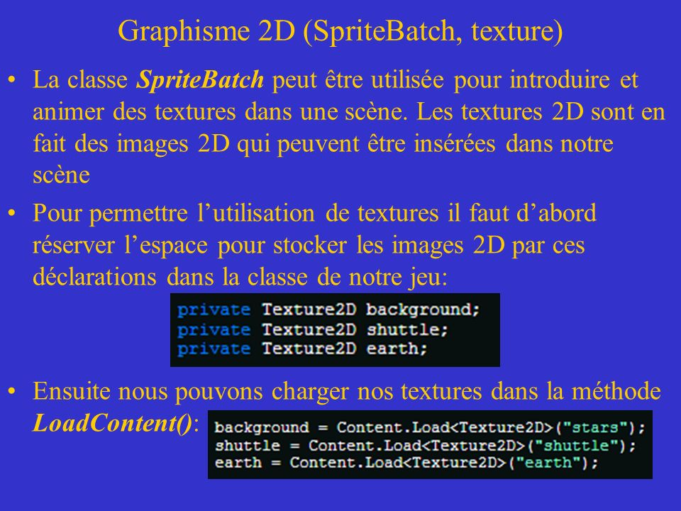 Graphisme 2D (SpriteBatch, texture) Déclaration dune classe SpriteBatch et instantiation de la classe SpriteBatch dans la méthode LoadContent() Pour dessiner une texture avec la méthode Draw() de la classe SpriteBatch appelée dans la méthode Draw() de notre jeu: