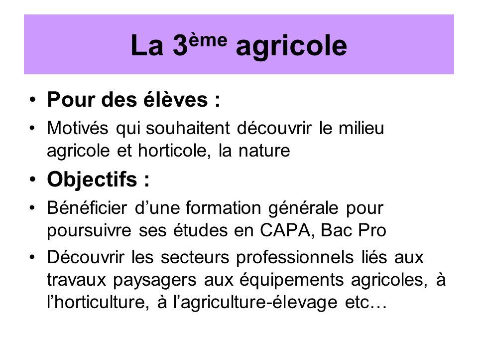 La 3 ème agricole Pour des élèves : Motivés qui souhaitent découvrir le milieu agricole et horticole, la nature Objectifs : Bénéficier dune formation