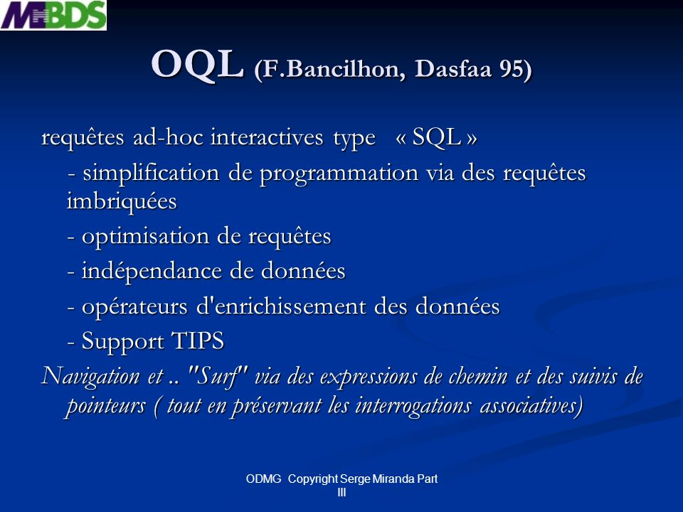 ODMG Copyright Serge Miranda Part III OQL (F.Bancilhon, Dasfaa 95) requêtes ad-hoc interactives type « SQL » - simplification de programmation via des