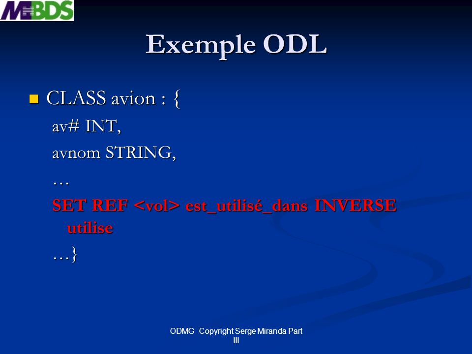 ODMG Copyright Serge Miranda Part III Exemple ODL CLASS avion : { CLASS avion : { av# INT, avnom STRING, … SET REF est_utilisé_dans INVERSE utilise …}