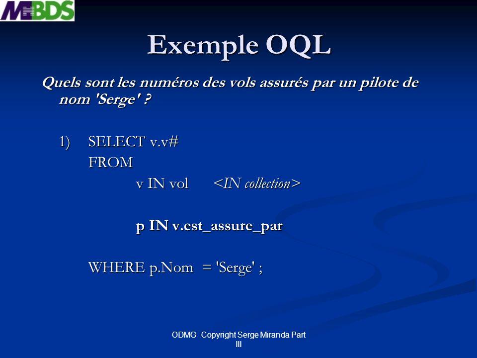 ODMG Copyright Serge Miranda Part III Exemple OQL Quels sont les numéros des vols assurés par un pilote de nom 'Serge' ? 1) SELECT v.v# FROM v IN vol