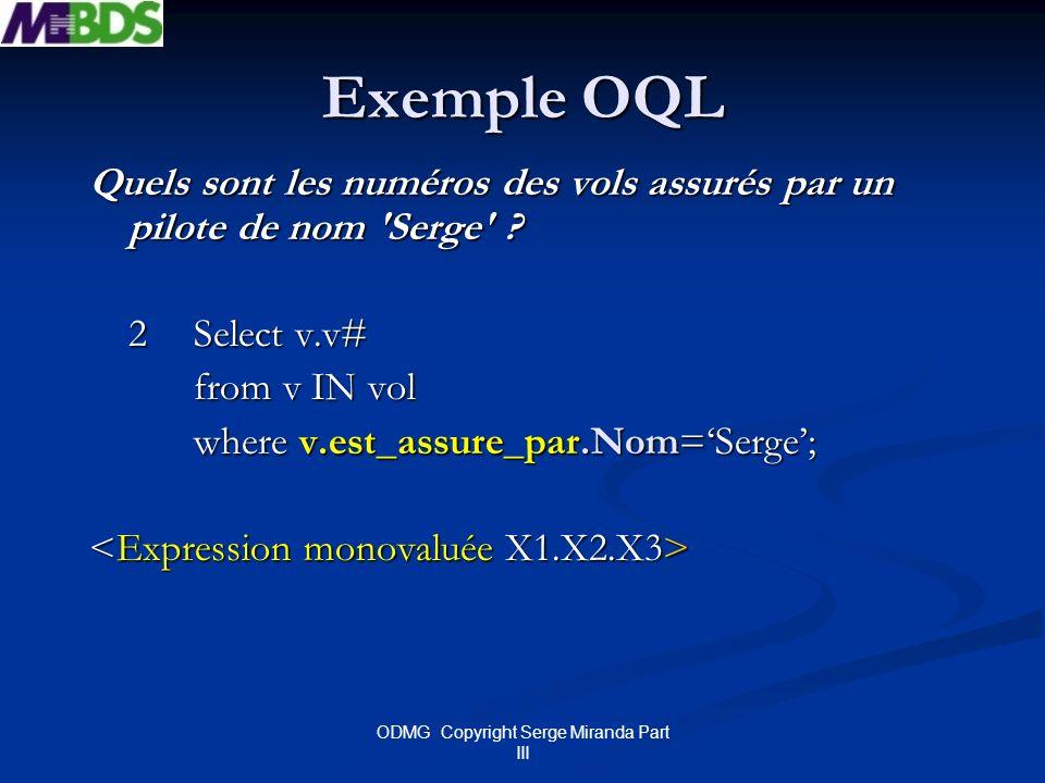 ODMG Copyright Serge Miranda Part III Exemple OQL Quels sont les numéros des vols assurés par un pilote de nom 'Serge' ? 2 Select v.v# from v IN vol w