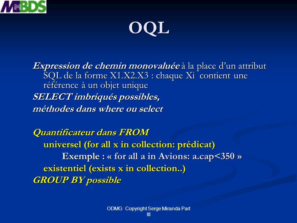 ODMG Copyright Serge Miranda Part III OQL Expression de chemin monovaluée à la place dun attribut SQL de la forme X1.X2.X3 : chaque Xi contient une ré