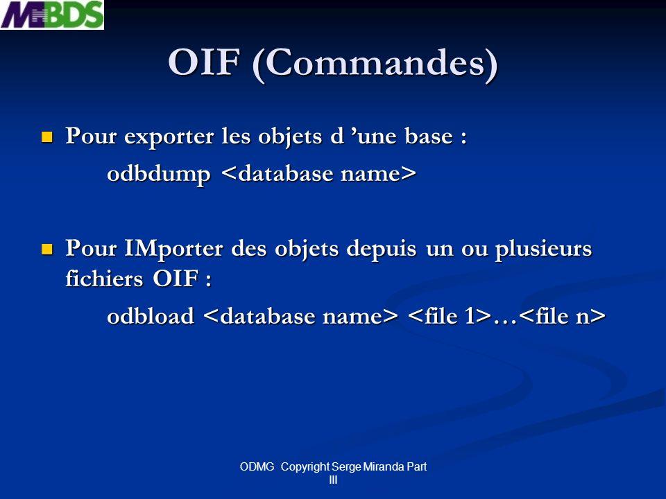 ODMG Copyright Serge Miranda Part III OIF (Commandes) Pour exporter les objets d une base : Pour exporter les objets d une base : odbdump odbdump Pour