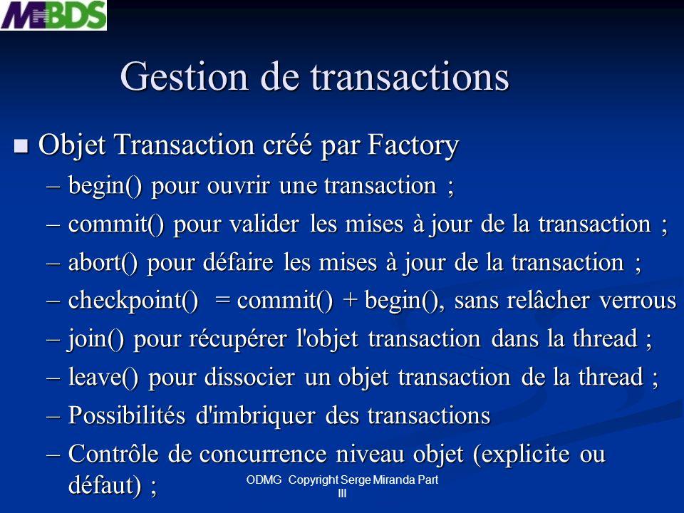 ODMG Copyright Serge Miranda Part III Gestion de transactions Objet Transaction créé par Factory Objet Transaction créé par Factory –begin() pour ouvr
