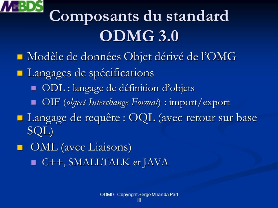 ODMG Copyright Serge Miranda Part III OIF Exemple Prenons par exemple la définition ODL : Interface Person { attribute string Name; relationship Employer inverse Company : : Employees ; relationship Property inverse Company : :Owner ; } ; Interface Company { relationship set Employees inverse Person : : Employer ; relationship Person Owner inverse Person : :Property ; } ; Dans le fichier OIF les objets seront créés ainsi : Personne1 Person{Name «Julio»} Personne2 Person{«Pedro»} Entreprise1 Company {Employees {Personne1,Personne2}}