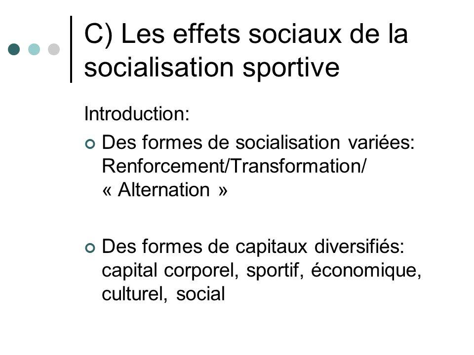 C) Les effets sociaux de la socialisation sportive Introduction: Des formes de socialisation variées: Renforcement/Transformation/ « Alternation » Des formes de capitaux diversifiés: capital corporel, sportif, économique, culturel, social