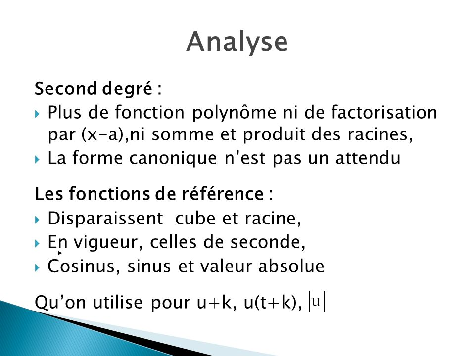 Analyse Second degré : Plus de fonction polynôme ni de factorisation par (x-a),ni somme et produit des racines, La forme canonique nest pas un attendu Les fonctions de référence : Disparaissent cube et racine, En vigueur, celles de seconde, Cosinus, sinus et valeur absolue Quon utilise pour u+k, u(t+k),