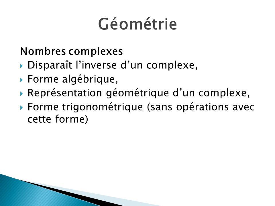 Géométrie Nombres complexes Disparaît linverse dun complexe, Forme algébrique, Représentation géométrique dun complexe, Forme trigonométrique (sans opérations avec cette forme)