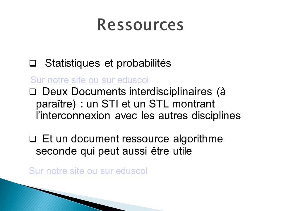 Ressources Statistiques et probabilités Sur notre site ou sur eduscol Deux Documents interdisciplinaires (à paraître) : un STI et un STL montrant linterconnexion avec les autres disciplines Et un document ressource algorithme seconde qui peut aussi être utile Sur notre site ou sur eduscol