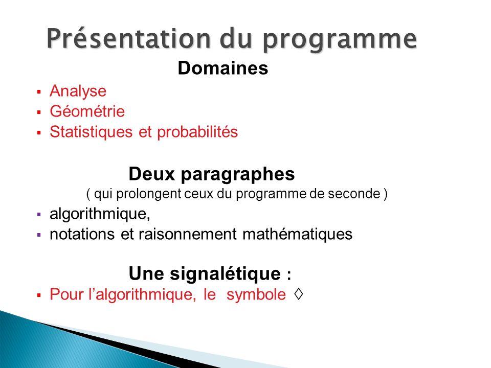 Domaines Analyse Géométrie Statistiques et probabilités Deux paragraphes ( qui prolongent ceux du programme de seconde ) algorithmique, notations et raisonnement mathématiques Une signalétique : Pour lalgorithmique, le symbole Présentation du programme