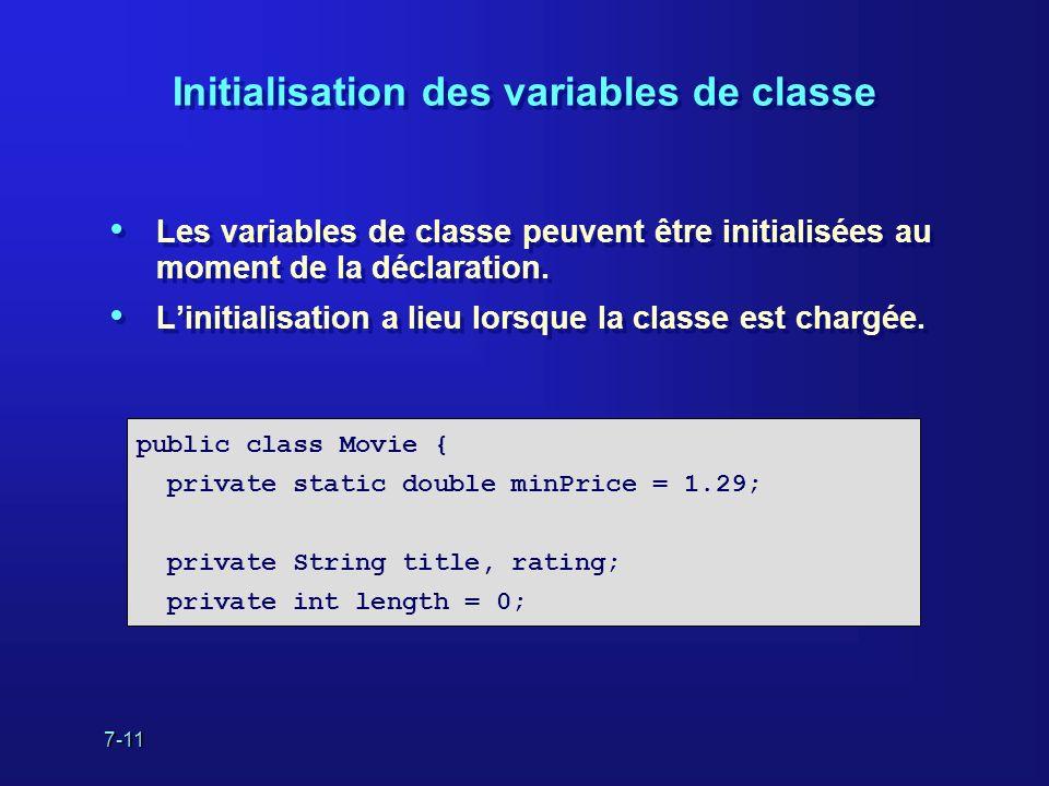 7-11 Initialisation des variables de classe Les variables de classe peuvent être initialisées au moment de la déclaration. Linitialisation a lieu lors
