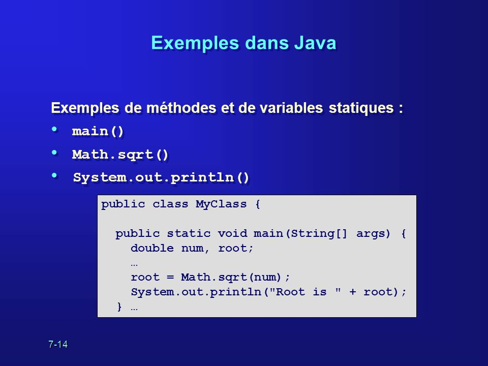 7-14 Exemples dans Java Exemples de méthodes et de variables statiques : main() Math.sqrt() System.out.println() Exemples de méthodes et de variables statiques : main() Math.sqrt() System.out.println() public class MyClass { public static void main(String[] args) { double num, root; … root = Math.sqrt(num); System.out.println( Root is + root); } …