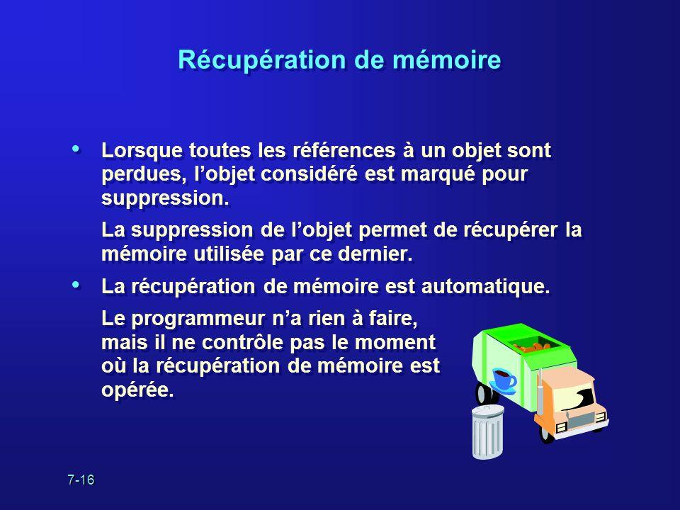 7-16 Récupération de mémoire Lorsque toutes les références à un objet sont perdues, lobjet considéré est marqué pour suppression.