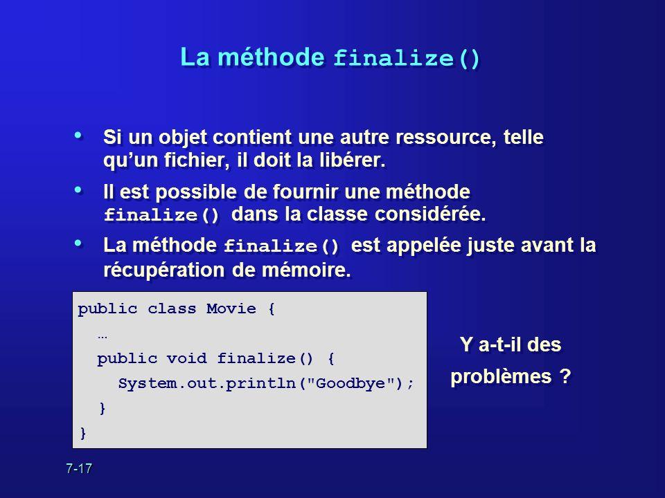 7-17 La méthode finalize() Si un objet contient une autre ressource, telle quun fichier, il doit la libérer. Il est possible de fournir une méthode fi