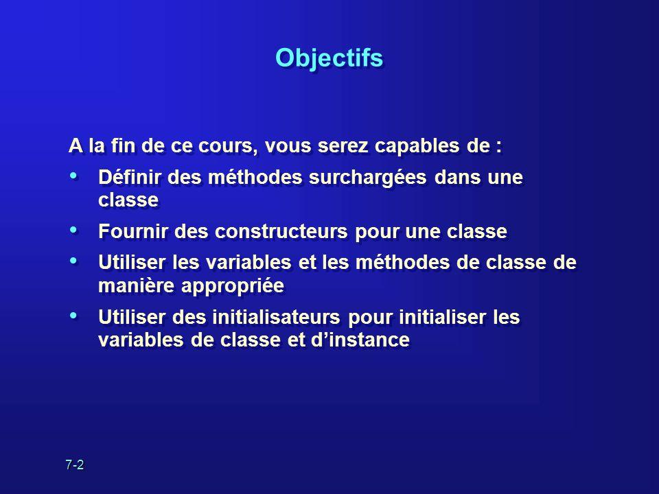 7-2 Objectifs A la fin de ce cours, vous serez capables de : Définir des méthodes surchargées dans une classe Fournir des constructeurs pour une class