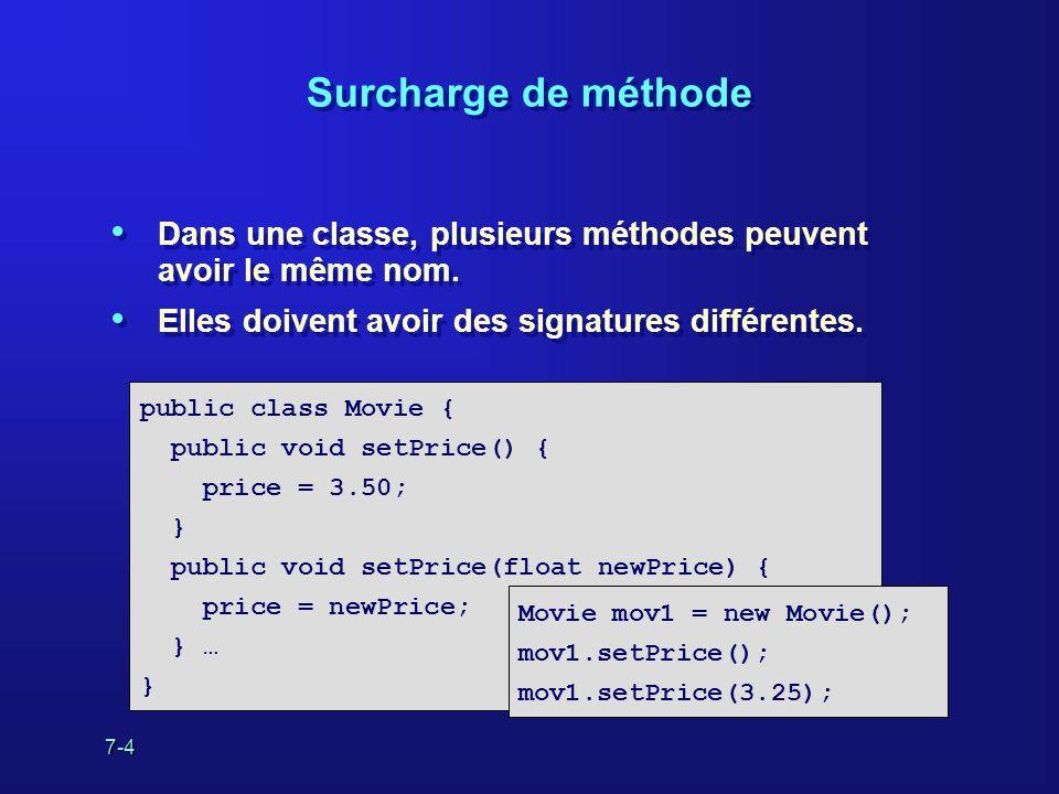 7-4 Surcharge de méthode Dans une classe, plusieurs méthodes peuvent avoir le même nom. Elles doivent avoir des signatures différentes. Dans une class