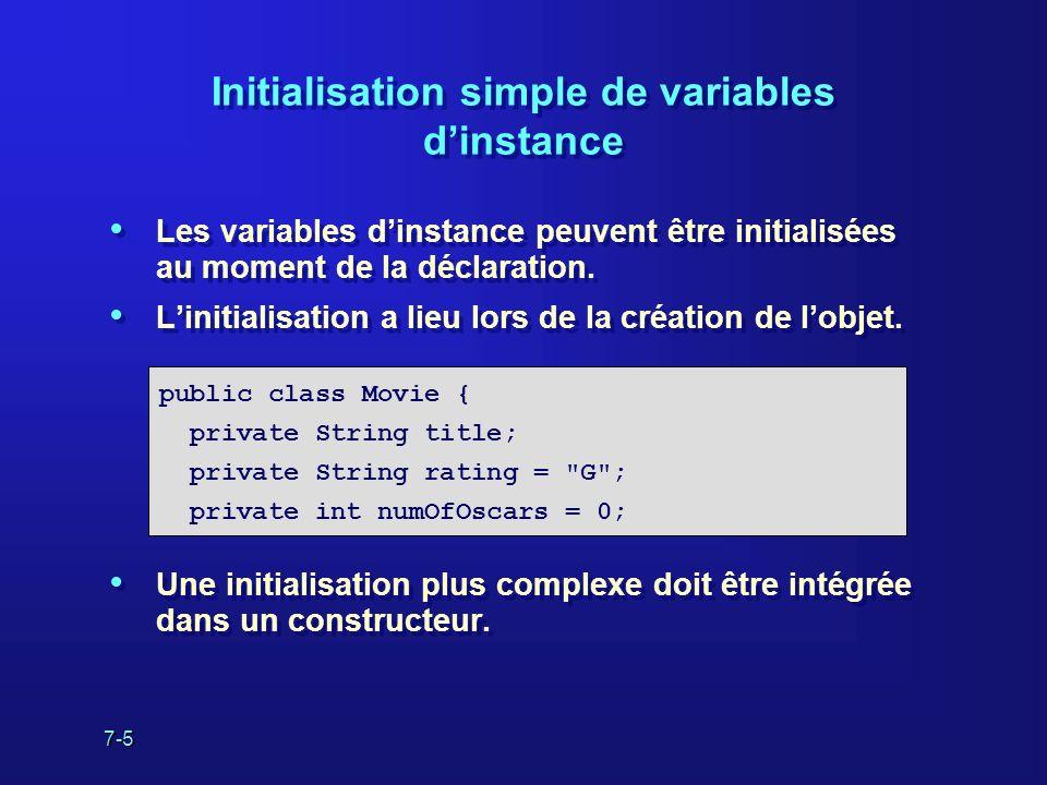 7-5 Initialisation simple de variables dinstance Les variables dinstance peuvent être initialisées au moment de la déclaration. Linitialisation a lieu