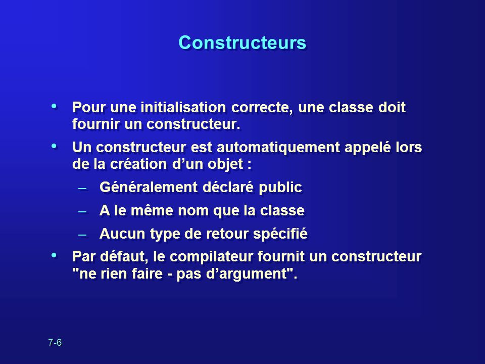 7-6 Constructeurs Pour une initialisation correcte, une classe doit fournir un constructeur. Un constructeur est automatiquement appelé lors de la cré