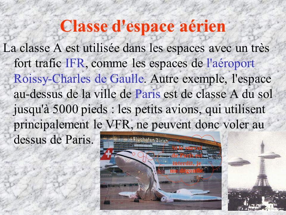 Classe d espace aérien La classe A est utilisée dans les espaces avec un très fort trafic IFR, comme les espaces de l aéroport Roissy-Charles de Gaulle.