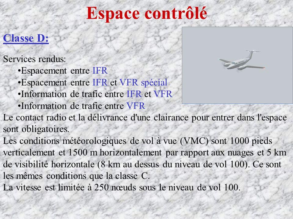 Espace contrôlé Classe D: Services rendus: Espacement entre IFR Espacement entre IFR et VFR spécial Information de trafic entre IFR et VFR Information de trafic entre VFR Le contact radio et la délivrance d une clairance pour entrer dans l espace sont obligatoires.