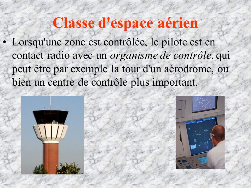 Classe d espace aérien Lorsqu une zone est contrôlée, le pilote est en contact radio avec un organisme de contrôle, qui peut être par exemple la tour d un aérodrome, ou bien un centre de contrôle plus important.